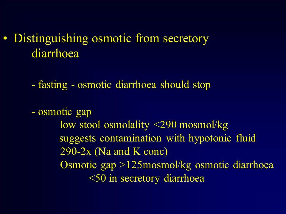 Distinguishing osmotic from secretory diarrhoea - fasting - osmotic diarrhoea should stop - osmotic gap low stool osmolality 125mosmol/kg osmotic diarrhoea <50 in secretory diarrhoea