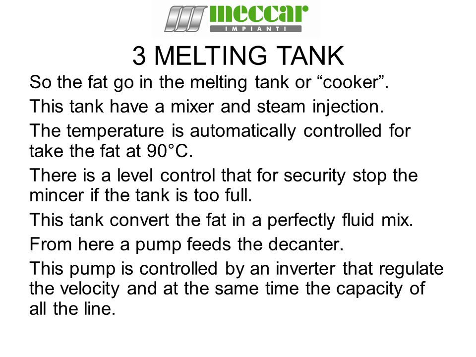 "So the fat go in the melting tank or ""cooker"". This tank have a mixer and steam injection. The temperature is automatically controlled for take the fa"