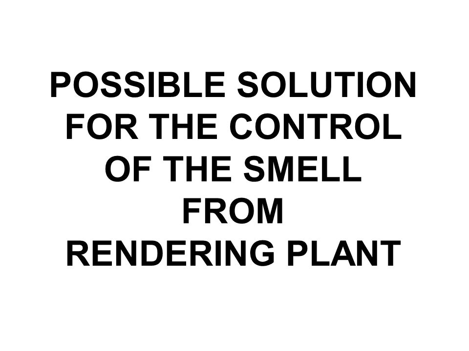 POSSIBLE SOLUTION FOR THE CONTROL OF THE SMELL FROM RENDERING PLANT