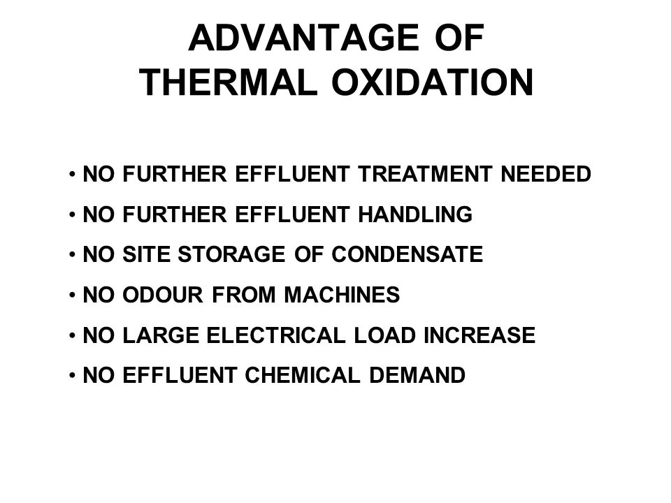 ADVANTAGE OF THERMAL OXIDATION NO FURTHER EFFLUENT TREATMENT NEEDED NO FURTHER EFFLUENT HANDLING NO SITE STORAGE OF CONDENSATE NO ODOUR FROM MACHINES