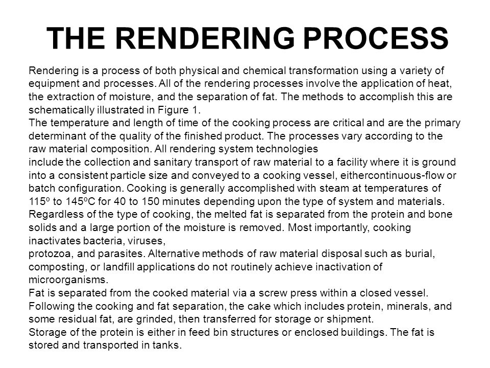THE RENDERING PROCESS Rendering is a process of both physical and chemical transformation using a variety of equipment and processes. All of the rende