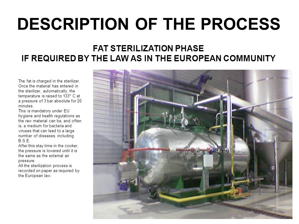 DESCRIPTION OF THE PROCESS The fat is charged in the sterilizer. Once the material has entered in the sterilizer, automatically, the temperature is ra