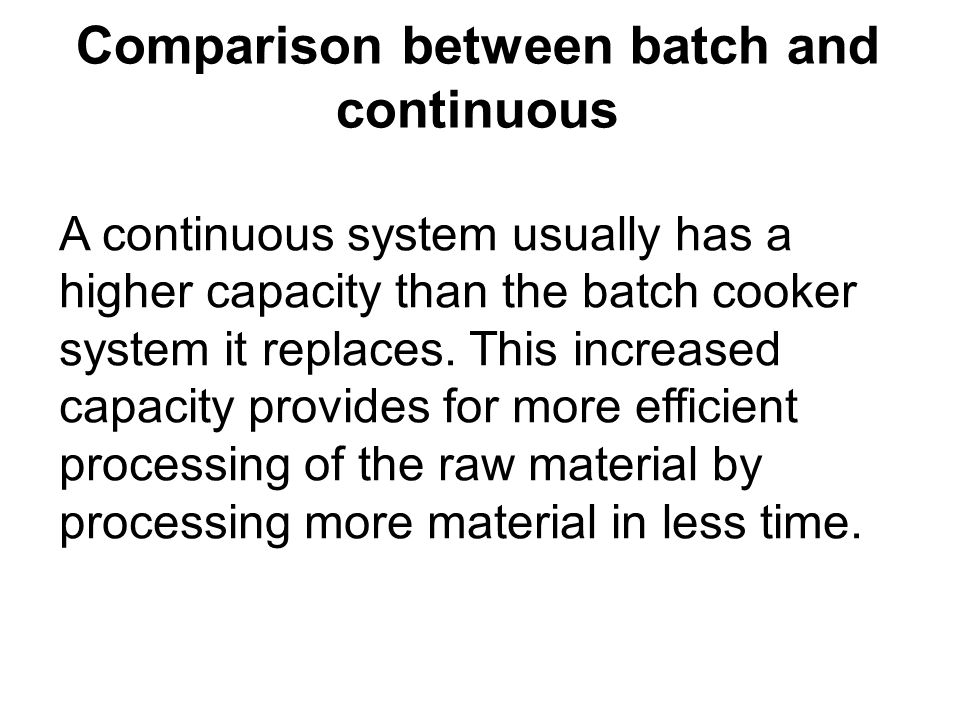Comparison between batch and continuous A continuous system usually has a higher capacity than the batch cooker system it replaces. This increased cap