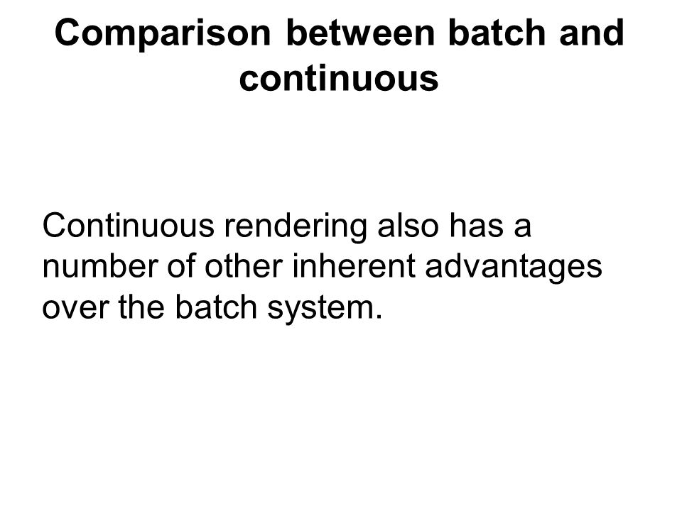 Comparison between batch and continuous Continuous rendering also has a number of other inherent advantages over the batch system.