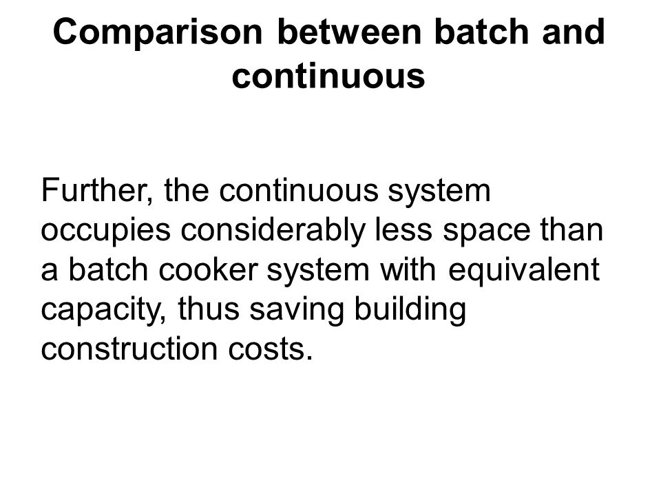 Comparison between batch and continuous Further, the continuous system occupies considerably less space than a batch cooker system with equivalent cap