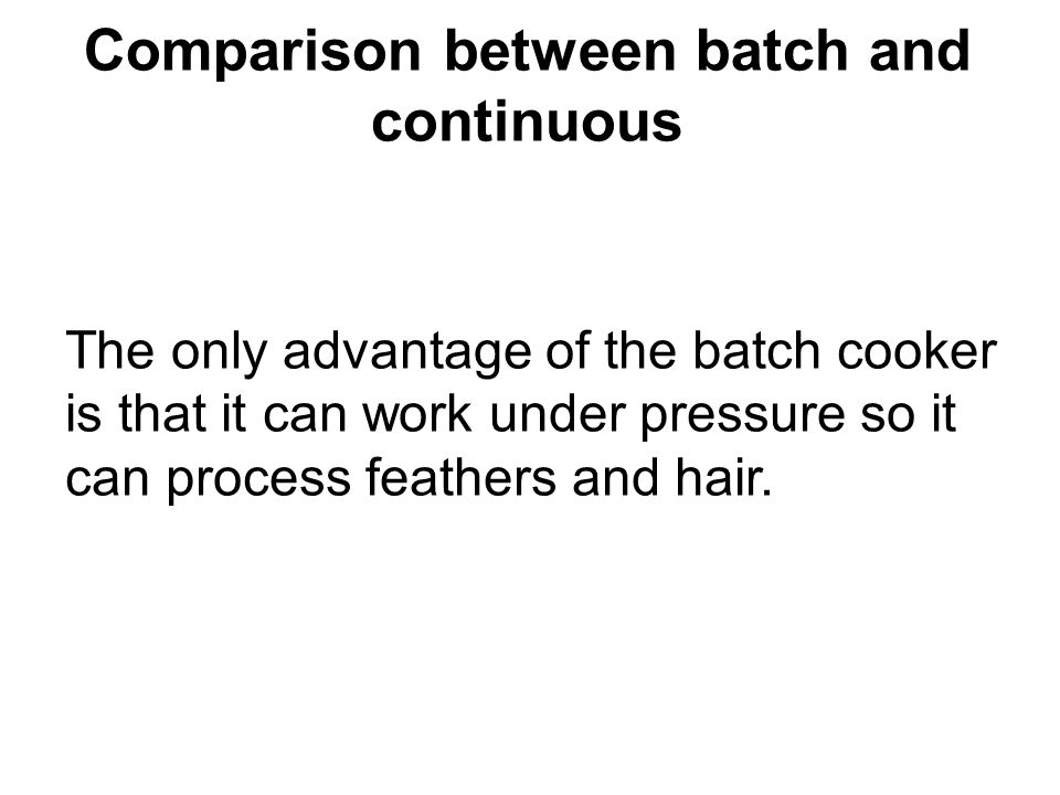 Comparison between batch and continuous The only advantage of the batch cooker is that it can work under pressure so it can process feathers and hair.