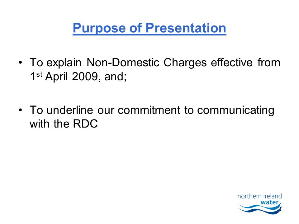2 Purpose of Presentation To explain Non-Domestic Charges effective from 1 st April 2009, and; To underline our commitment to communicating with the RDC