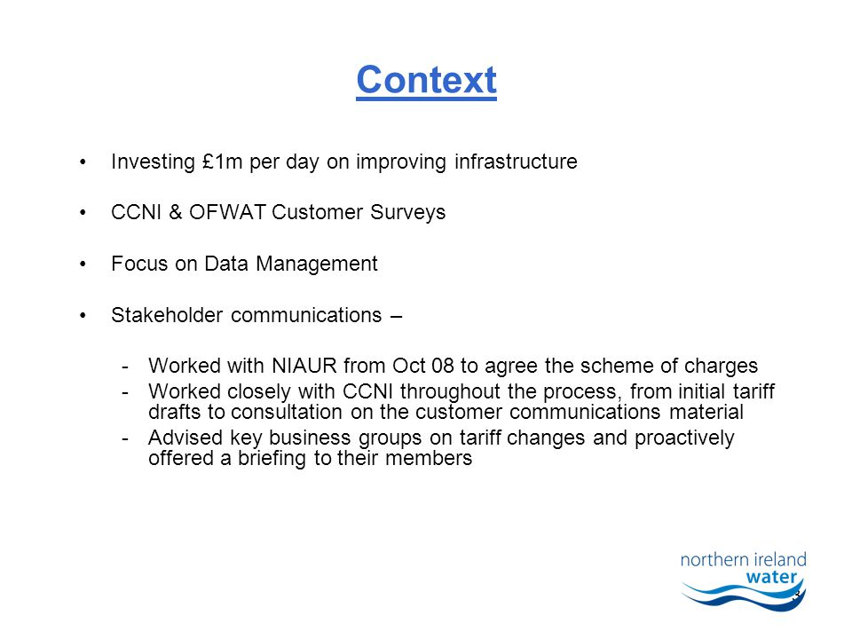 3 Context Investing £1m per day on improving infrastructure CCNI & OFWAT Customer Surveys Focus on Data Management Stakeholder communications – -Worked with NIAUR from Oct 08 to agree the scheme of charges -Worked closely with CCNI throughout the process, from initial tariff drafts to consultation on the customer communications material -Advised key business groups on tariff changes and proactively offered a briefing to their members