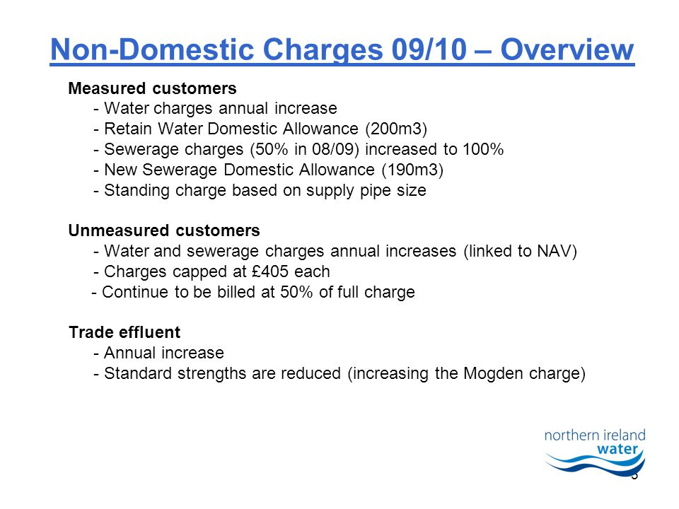 5 Non-Domestic Charges 09/10 – Overview Measured customers - Water charges annual increase - Retain Water Domestic Allowance (200m3) - Sewerage charges (50% in 08/09) increased to 100% - New Sewerage Domestic Allowance (190m3) - Standing charge based on supply pipe size Unmeasured customers - Water and sewerage charges annual increases (linked to NAV) - Charges capped at £405 each - Continue to be billed at 50% of full charge Trade effluent - Annual increase - Standard strengths are reduced (increasing the Mogden charge)