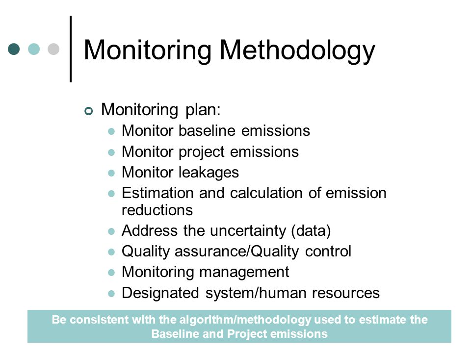 Monitoring Methodology Monitoring plan: Monitor baseline emissions Monitor project emissions Monitor leakages Estimation and calculation of emission reductions Address the uncertainty (data) Quality assurance/Quality control Monitoring management Designated system/human resources Be consistent with the algorithm/methodology used to estimate the Baseline and Project emissions