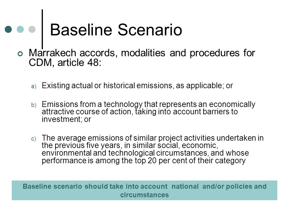Baseline Scenario Marrakech accords, modalities and procedures for CDM, article 48: a) Existing actual or historical emissions, as applicable; or b) Emissions from a technology that represents an economically attractive course of action, taking into account barriers to investment; or c) The average emissions of similar project activities undertaken in the previous five years, in similar social, economic, environmental and technological circumstances, and whose performance is among the top 20 per cent of their category Baseline scenario should take into account national and/or policies and circumstances