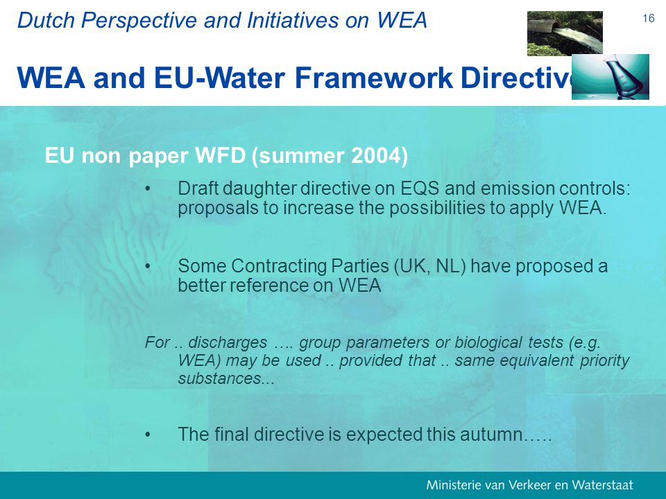 16 Dutch Perspective and Initiatives on WEA WEA and EU-Water Framework Directive EU non paper WFD (summer 2004) Draft daughter directive on EQS and emission controls: proposals to increase the possibilities to apply WEA.