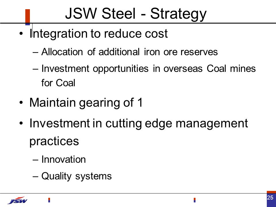 25 JSW Steel - Strategy Integration to reduce cost –Allocation of additional iron ore reserves –Investment opportunities in overseas Coal mines for Coal Maintain gearing of 1 Investment in cutting edge management practices –Innovation –Quality systems