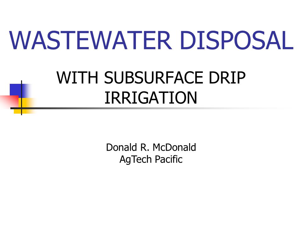 WASTEWATER DISPOSAL WITH SUBSURFACE DRIP IRRIGATION Donald R. McDonald AgTech Pacific
