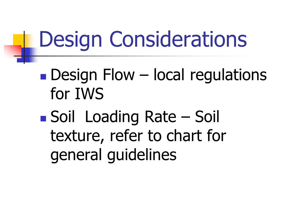 Application Guidelies for the Waste Water Systems Perc-Rite System Soil GroupSoil Texture Classes (USDA Classification) Maximum Hydraulic Loading (gal/day/ft2) ISands (with S or PS structure) Sands –S Loamy Sand - LS 0.4 - 0.3 IICourse Loams (with S or PS structure) Sandy Loam –SL Loam - L 0.30 - 0.15 IIIFine Loams (with S or PS structure) Sandy Clay Loam – SCL Silt Loam – SIL Clay Loam – CL Silty Clay Loam - SICL 0.15 -.10 IVClays (with S or PS structure) Sandy Clay – SC Silty Clay – SIC Clay - C 0.10 - 0.03