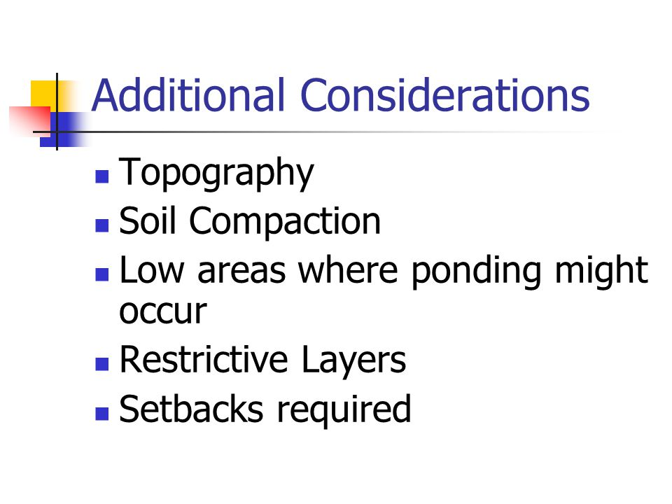 Additional Considerations Topography Soil Compaction Low areas where ponding might occur Restrictive Layers Setbacks required