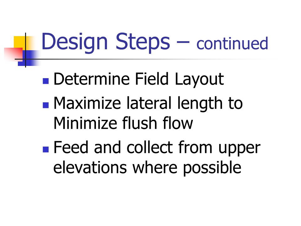 Design Steps – continued Determine Flush Flow required – 1.6 GPM X the number of distal ends Break field into equal zones Calculate head losses and elevation changes Determine Pump Size