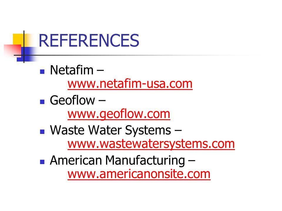 REFERENCES Netafim – www.netafim-usa.com www.netafim-usa.com Geoflow – www.geoflow.com www.geoflow.com Waste Water Systems – www.wastewatersystems.com www.wastewatersystems.com American Manufacturing – www.americanonsite.com www.americanonsite.com