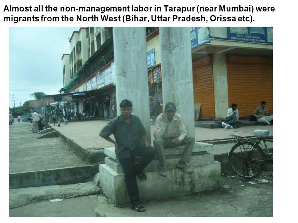 Almost all the non-management labor in Tarapur (near Mumbai) were migrants from the North West (Bihar, Uttar Pradesh, Orissa etc).