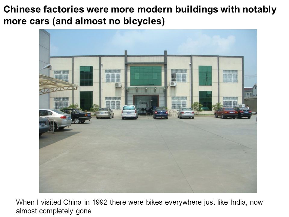 Chinese factories were more modern buildings with notably more cars (and almost no bicycles) When I visited China in 1992 there were bikes everywhere