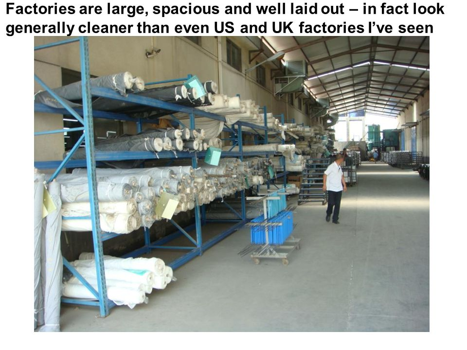 Factories are large, spacious and well laid out – in fact look generally cleaner than even US and UK factories I've seen