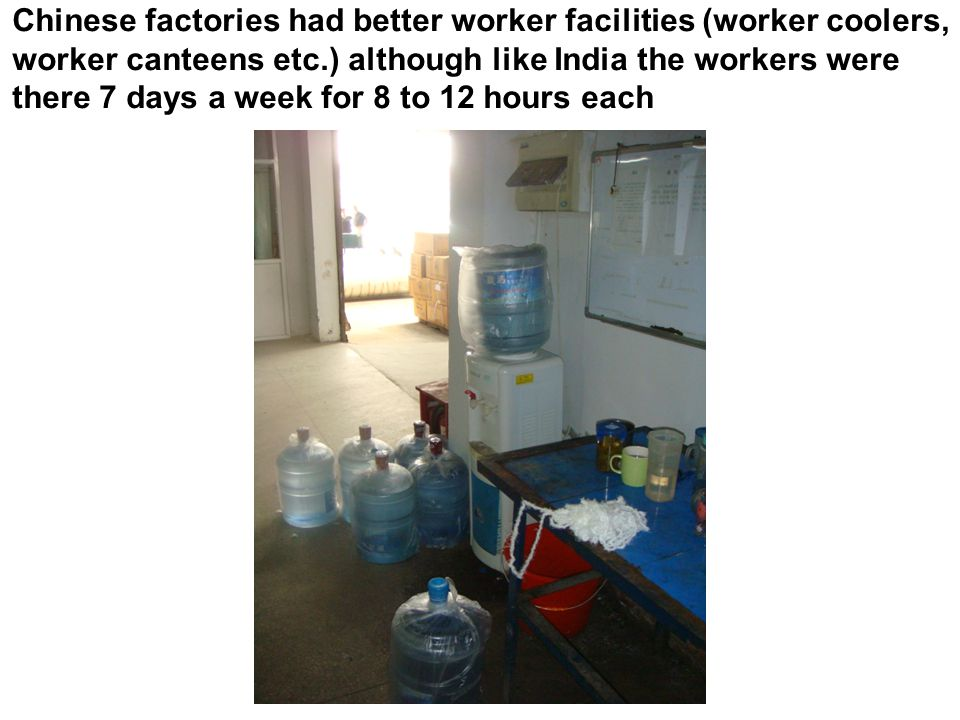 Chinese factories had better worker facilities (worker coolers, worker canteens etc.) although like India the workers were there 7 days a week for 8 t