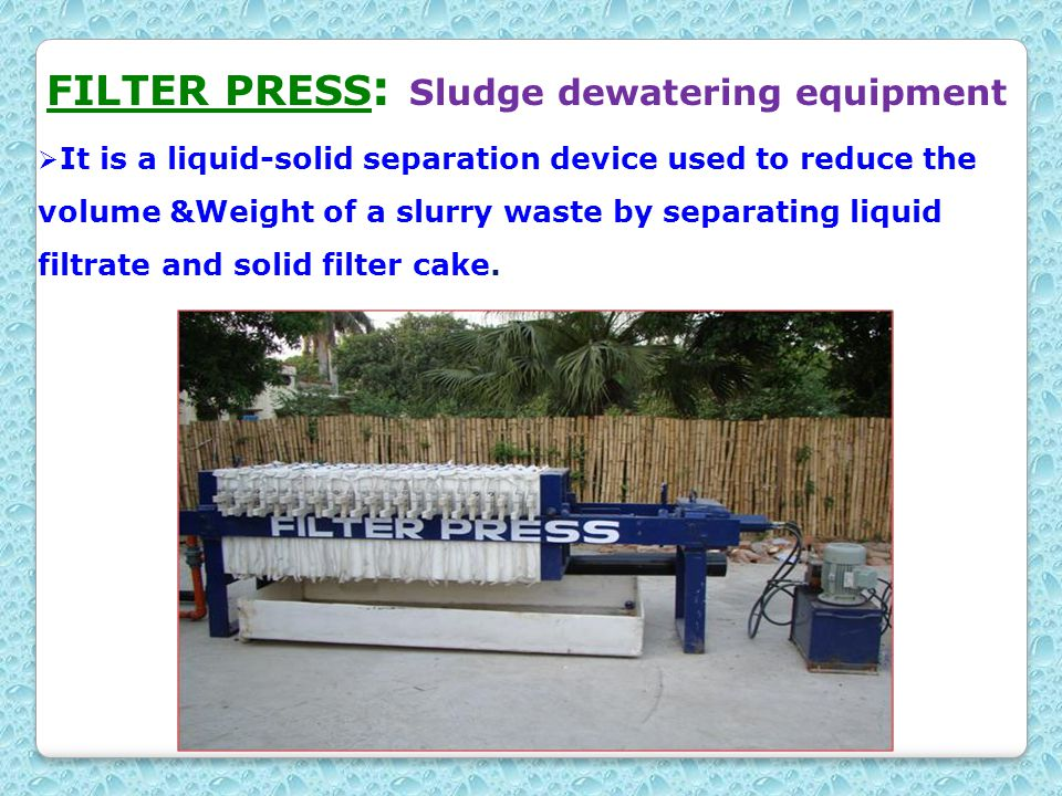 FILTER PRESS : Sludge dewatering equipment  It is a liquid-solid separation device used to reduce the volume &Weight of a slurry waste by separating liquid filtrate and solid filter cake.