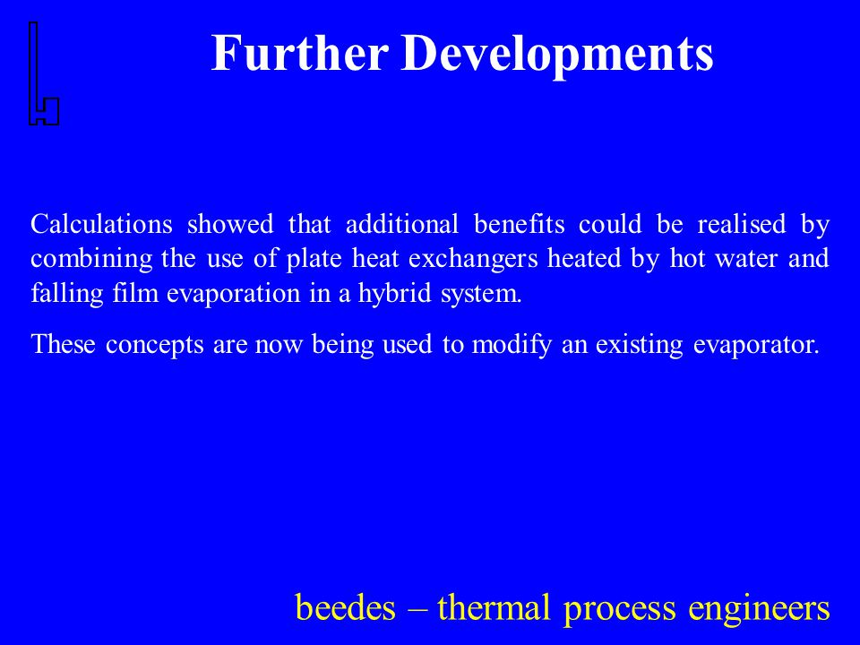 beedes – thermal process engineers Further Developments Calculations showed that additional benefits could be realised by combining the use of plate heat exchangers heated by hot water and falling film evaporation in a hybrid system.