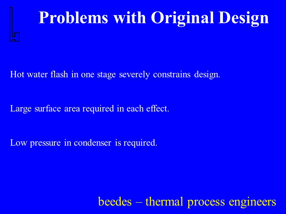 beedes – thermal process engineers Problems with Original Design Hot water flash in one stage severely constrains design.