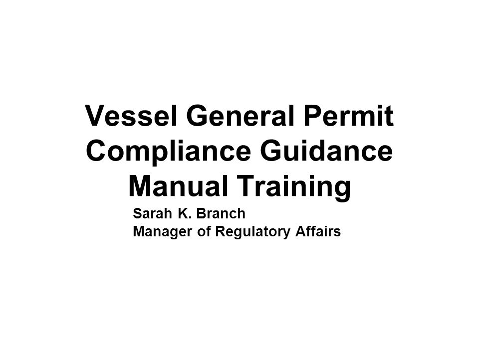 Vessel General Permit Compliance Guidance Manual Training Sarah K. Branch Manager of Regulatory Affairs