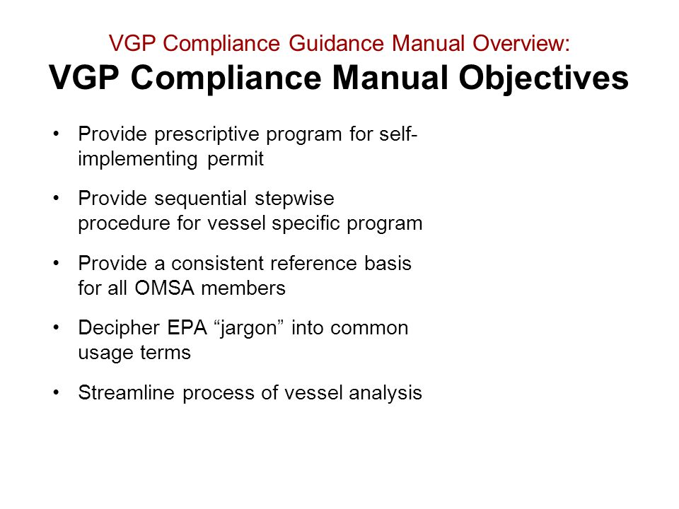 VGP Compliance Guidance Manual Overview: VGP Compliance Manual Objectives Provide prescriptive program for self- implementing permit Provide sequentia