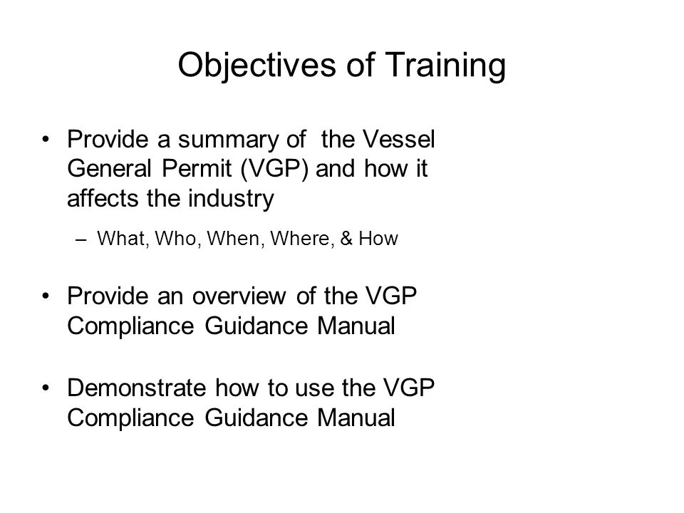 Objectives of Training Provide a summary of the Vessel General Permit (VGP) and how it affects the industry –What, Who, When, Where, & How Provide an