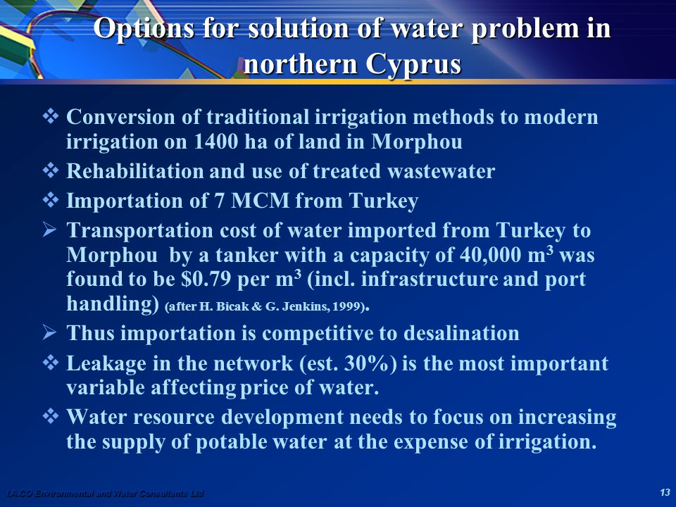 I.A.CO Environmental and Water Consultants Ltd 13 Options for solution of water problem in northern Cyprus  Conversion of traditional irrigation methods to modern irrigation on 1400 ha of land in Morphou  Rehabilitation and use of treated wastewater  Importation of 7 MCM from Turkey  Transportation cost of water imported from Turkey to Morphou by a tanker with a capacity of 40,000 m 3 was found to be $0.79 per m 3 (incl.