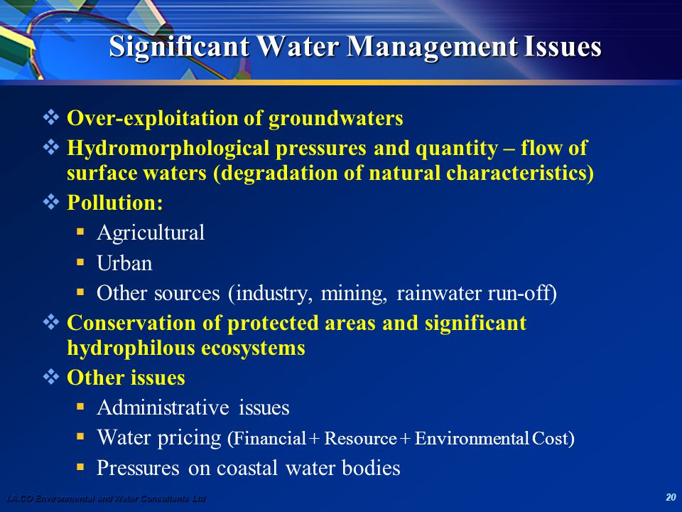 I.A.CO Environmental and Water Consultants Ltd 20 Significant Water Management Issues  Over-exploitation of groundwaters  Hydromorphological pressures and quantity – flow of surface waters (degradation of natural characteristics)  Pollution:  Agricultural  Urban  Other sources (industry, mining, rainwater run-off)  Conservation of protected areas and significant hydrophilous ecosystems  Other issues  Administrative issues  Water pricing (Financial + Resource + Environmental Cost)  Pressures on coastal water bodies