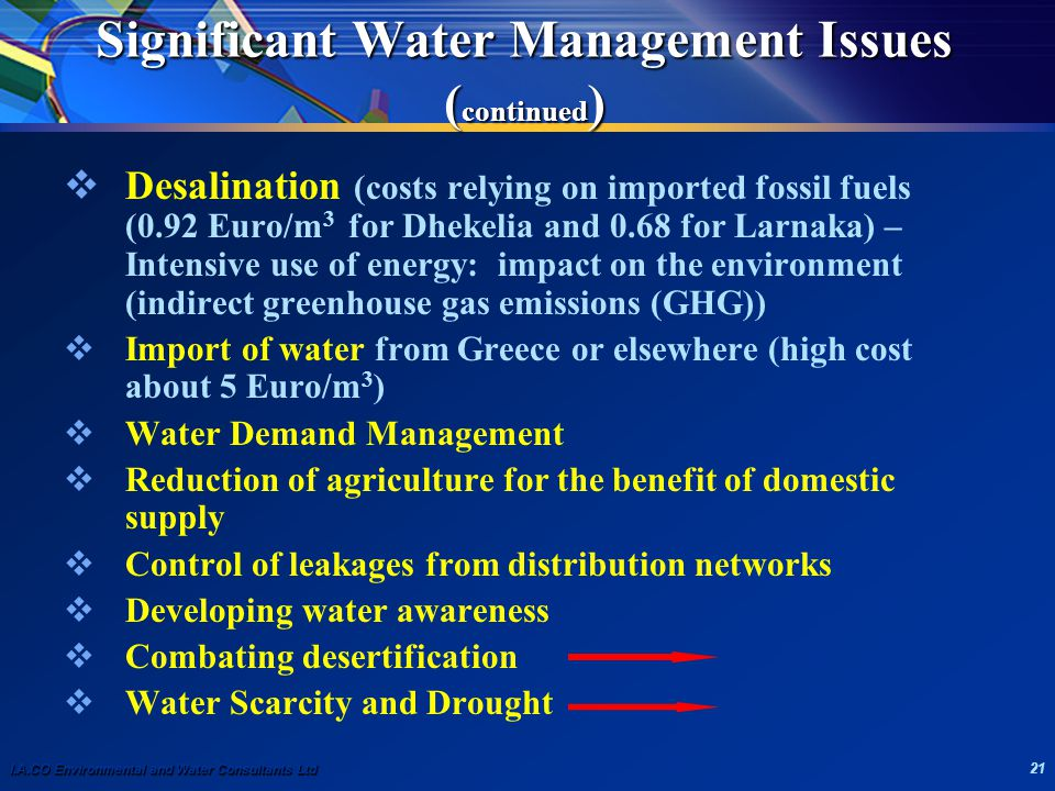 I.A.CO Environmental and Water Consultants Ltd 21 Significant Water Management Issues ( continued )  Desalination (costs relying on imported fossil fuels (0.92 Euro/m 3 for Dhekelia and 0.68 for Larnaka) – Intensive use of energy: impact on the environment (indirect greenhouse gas emissions (GHG))  Import of water from Greece or elsewhere (high cost about 5 Euro/m 3 )  Water Demand Management  Reduction of agriculture for the benefit of domestic supply  Control of leakages from distribution networks  Developing water awareness  Combating desertification  Water Scarcity and Drought