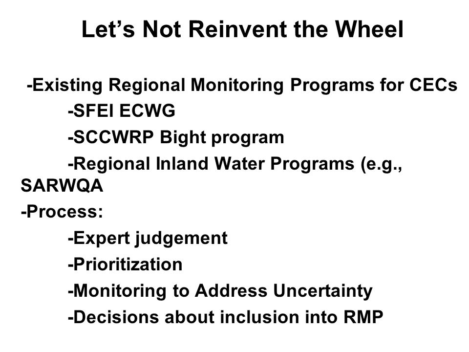 Let's Not Reinvent the Wheel -Existing Regional Monitoring Programs for CECs -SFEI ECWG -SCCWRP Bight program -Regional Inland Water Programs (e.g., S