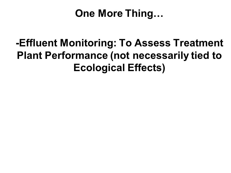 One More Thing… -Effluent Monitoring: To Assess Treatment Plant Performance (not necessarily tied to Ecological Effects)