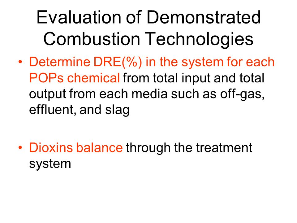 Evaluation of Demonstrated Combustion Technologies Determine DRE(%) in the system for each POPs chemical from total input and total output from each media such as off-gas, effluent, and slag Dioxins balance through the treatment system