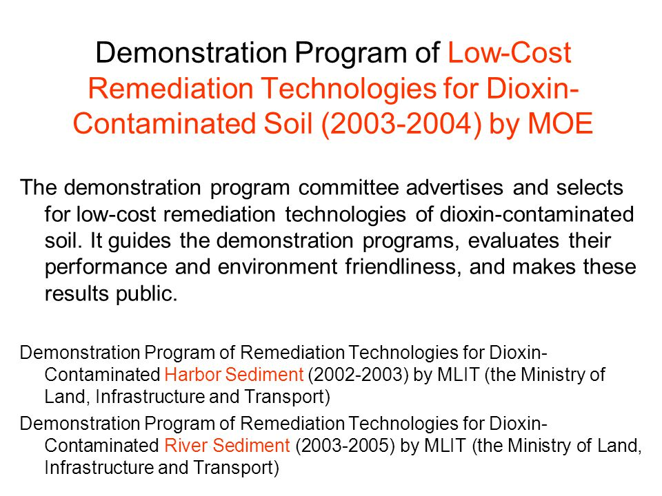 Demonstration Program of Low-Cost Remediation Technologies for Dioxin- Contaminated Soil (2003-2004) by MOE The demonstration program committee advertises and selects for low-cost remediation technologies of dioxin-contaminated soil.