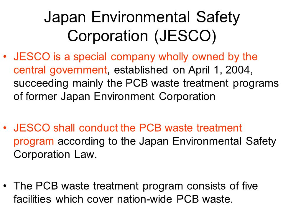 Japan Environmental Safety Corporation (JESCO) JESCO is a special company wholly owned by the central government, established on April 1, 2004, succeeding mainly the PCB waste treatment programs of former Japan Environment Corporation JESCO shall conduct the PCB waste treatment program according to the Japan Environmental Safety Corporation Law.