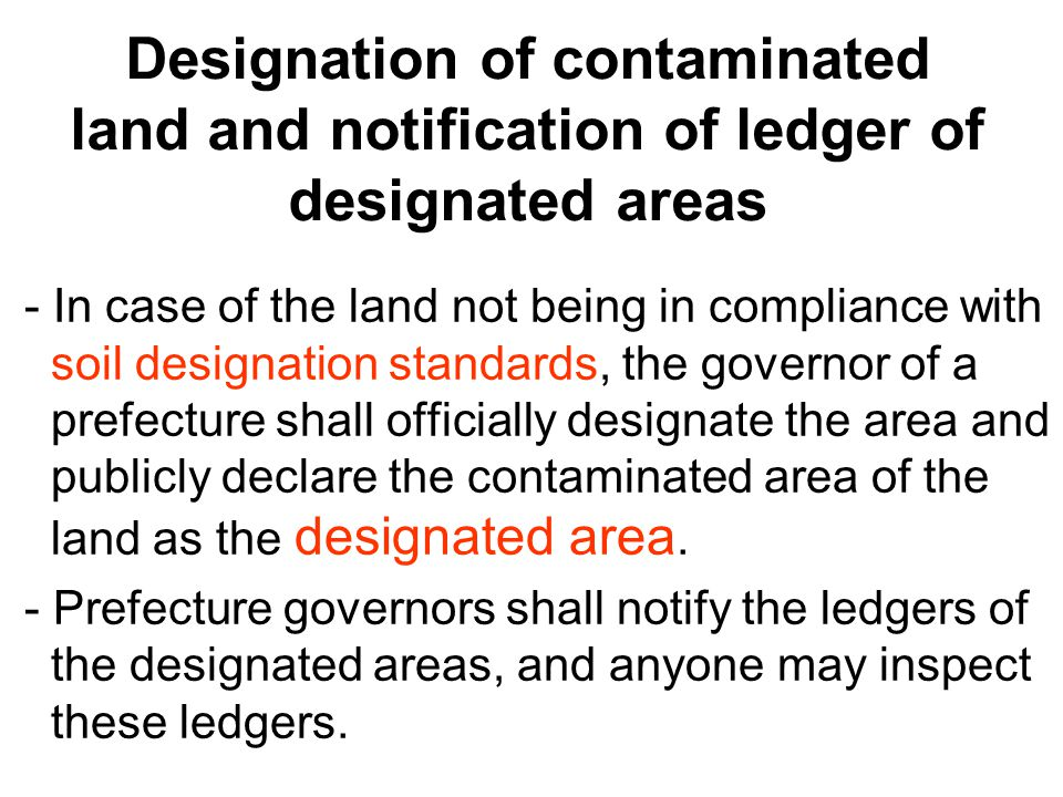 Designation of contaminated land and notification of ledger of designated areas - In case of the land not being in compliance with soil designation standards, the governor of a prefecture shall officially designate the area and publicly declare the contaminated area of the land as the designated area.