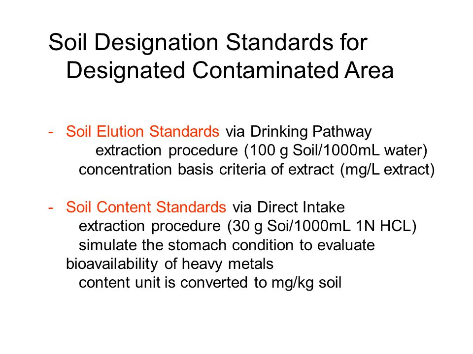 Soil Designation Standards for Designated Contaminated Area -Soil Elution Standards via Drinking Pathway extraction procedure (100 g Soil/1000mL water) concentration basis criteria of extract (mg/L extract) -Soil Content Standards via Direct Intake extraction procedure (30 g Soi/1000mL 1N HCL) simulate the stomach condition to evaluate bioavailability of heavy metals content unit is converted to mg/kg soil