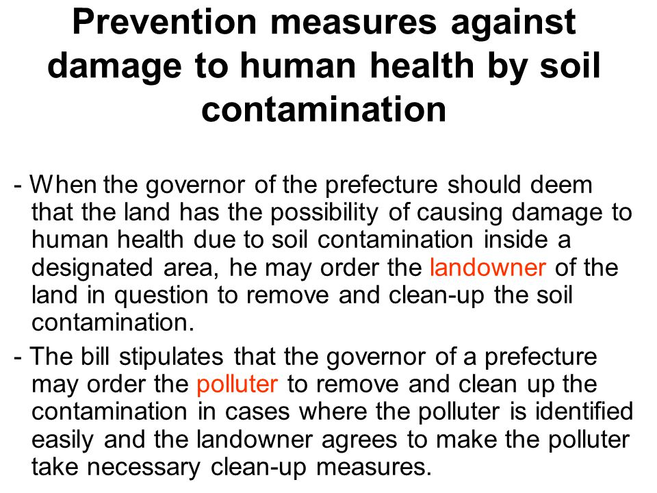 Prevention measures against damage to human health by soil contamination - When the governor of the prefecture should deem that the land has the possibility of causing damage to human health due to soil contamination inside a designated area, he may order the landowner of the land in question to remove and clean-up the soil contamination.