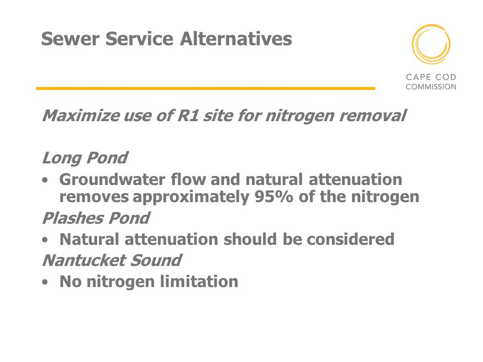 Sewer Service Alternatives Maximize use of R1 site for nitrogen removal Long Pond Groundwater flow and natural attenuation removes approximately 95% o