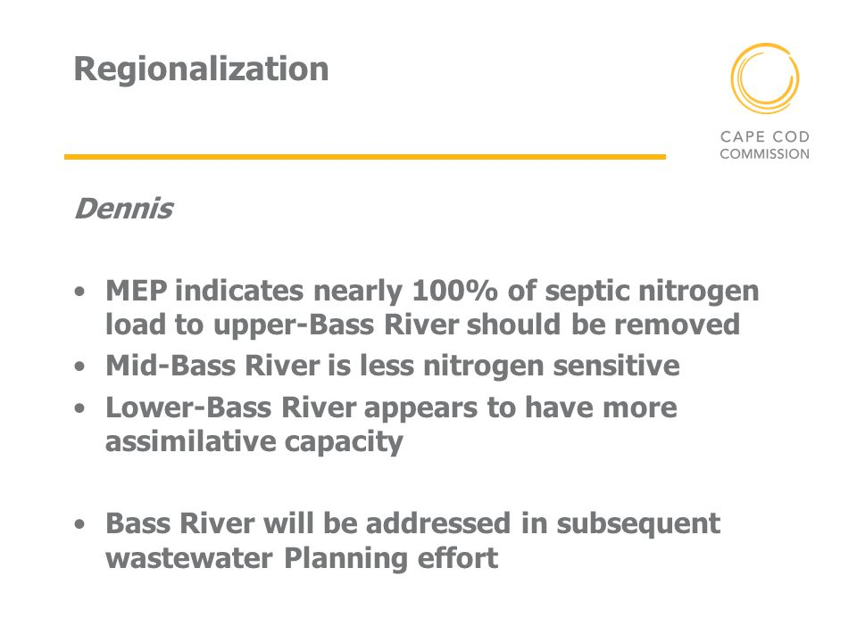Regionalization Dennis MEP indicates nearly 100% of septic nitrogen load to upper-Bass River should be removed Mid-Bass River is less nitrogen sensitive Lower-Bass River appears to have more assimilative capacity Bass River will be addressed in subsequent wastewater Planning effort