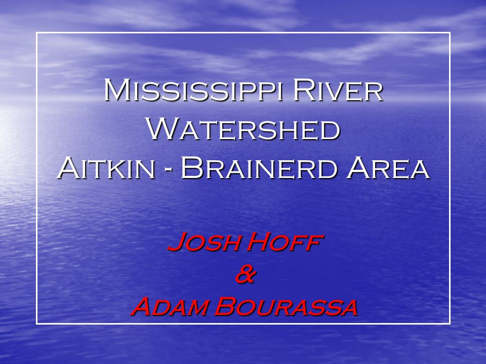 Mississippi River Watershed Aitkin - Brainerd Area Josh Hoff & Adam Bourassa