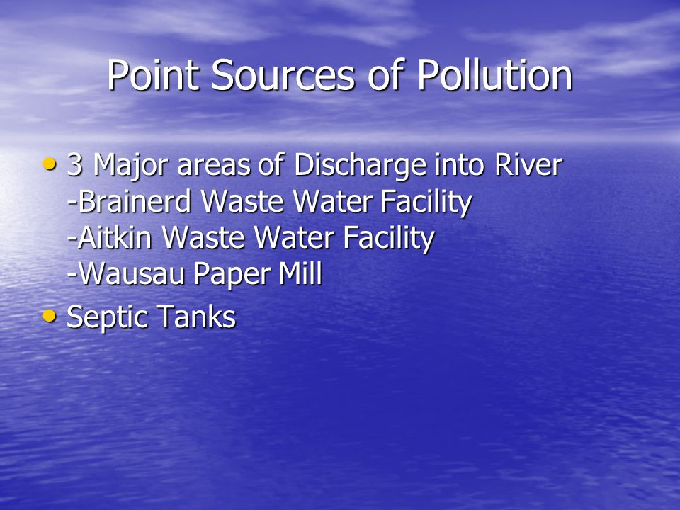 Point Sources of Pollution 3 Major areas of Discharge into River -Brainerd Waste Water Facility -Aitkin Waste Water Facility -Wausau Paper Mill 3 Majo
