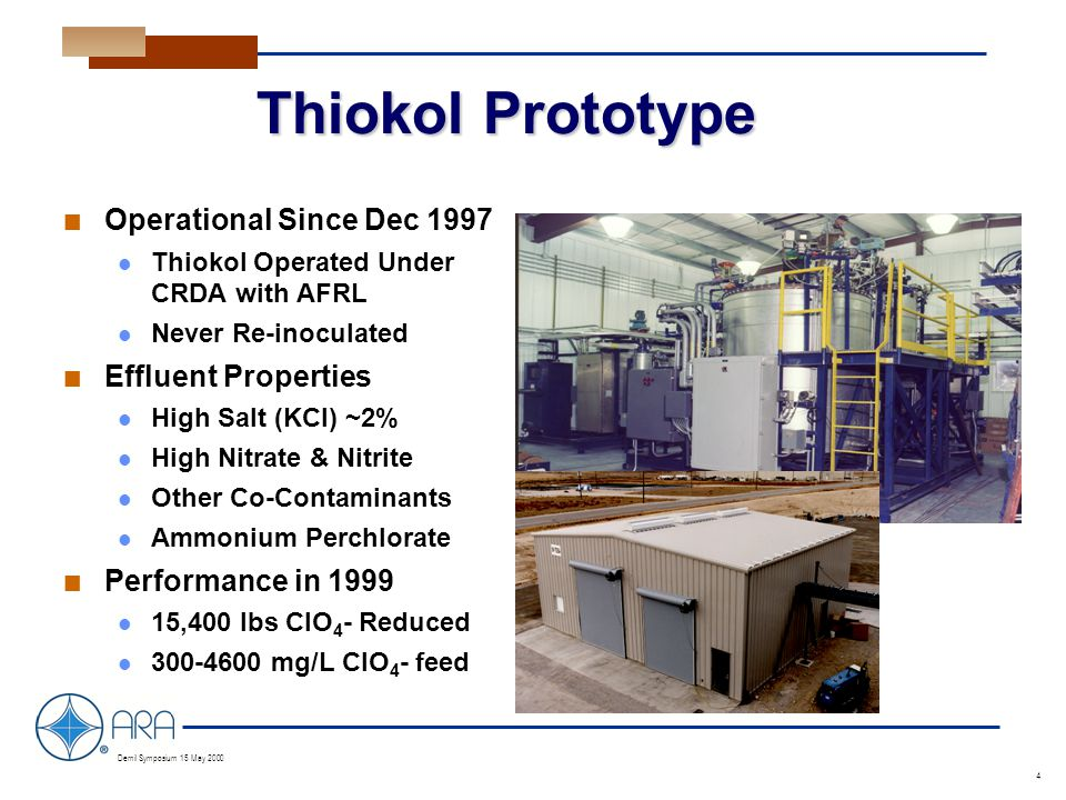a Demil Symposium 15 May 2000 4 Thiokol Prototype n Operational Since Dec 1997 Thiokol Operated Under CRDA with AFRL Never Re-inoculated n Effluent Properties High Salt (KCl) ~2% High Nitrate & Nitrite Other Co-Contaminants Ammonium Perchlorate n Performance in 1999 15,400 lbs ClO 4 - Reduced 300-4600 mg/L ClO 4 - feed
