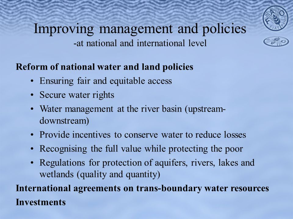 Reform of national water and land policies Ensuring fair and equitable access Secure water rights Water management at the river basin (upstream- downstream) Provide incentives to conserve water to reduce losses Recognising the full value while protecting the poor Regulations for protection of aquifers, rivers, lakes and wetlands (quality and quantity) International agreements on trans-boundary water resources Investments Improving management and policies -at national and international level