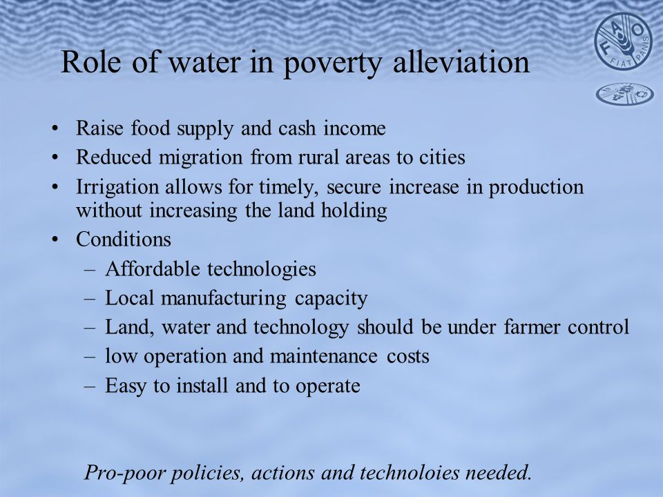 Role of water in poverty alleviation Raise food supply and cash income Reduced migration from rural areas to cities Irrigation allows for timely, secure increase in production without increasing the land holding Conditions –Affordable technologies –Local manufacturing capacity –Land, water and technology should be under farmer control –low operation and maintenance costs –Easy to install and to operate Pro-poor policies, actions and technoloies needed.